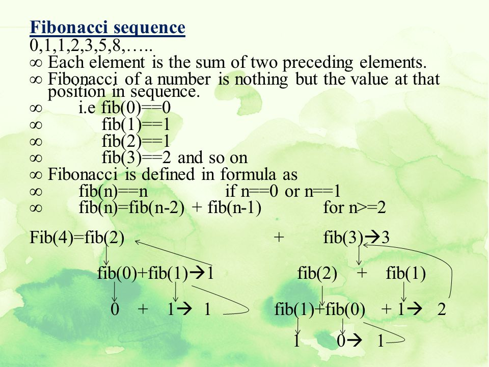 Fibonacci sequence 0,1,1,2,3,5,8,….. Each element is the sum of two preceding elements.