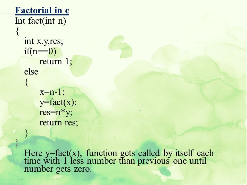 Factorial in c Int fact(int n) { int x,y,res; if(n==0) return 1; else x=n-1; y=fact(x); res=n*y; return res; } Here y=fact(x), function gets called by itself each time with 1 less number than previous one until number gets zero.