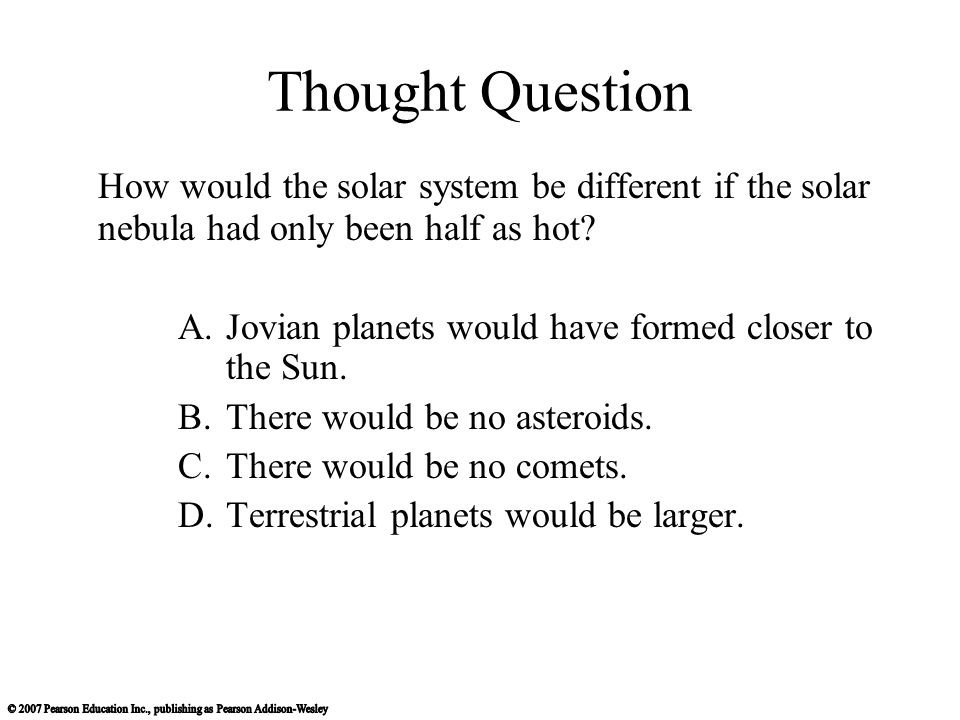 Thought Question How would the solar system be different if the solar nebula had only been half as hot