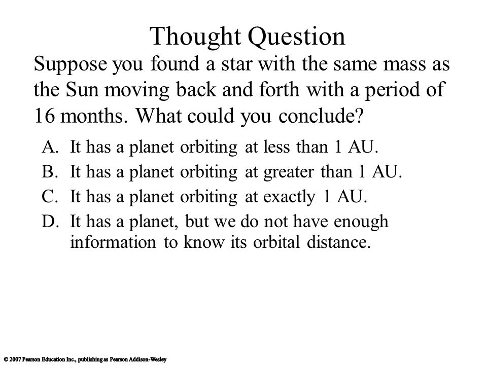 Thought Question Suppose you found a star with the same mass as the Sun moving back and forth with a period of 16 months. What could you conclude