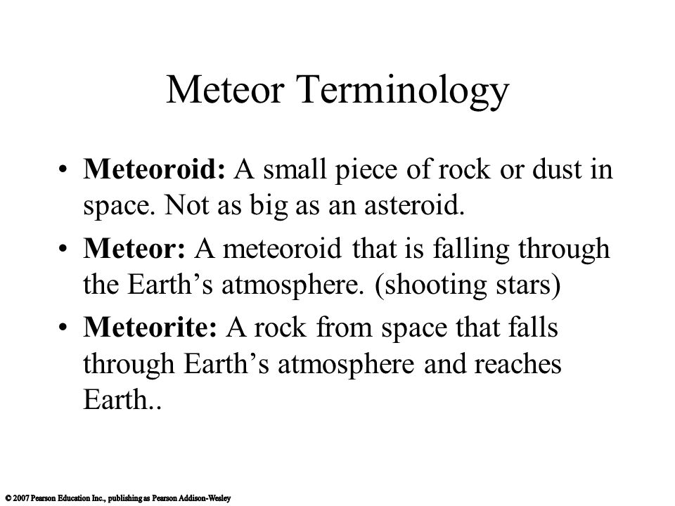 Meteor Terminology Meteoroid: A small piece of rock or dust in space. Not as big as an asteroid.