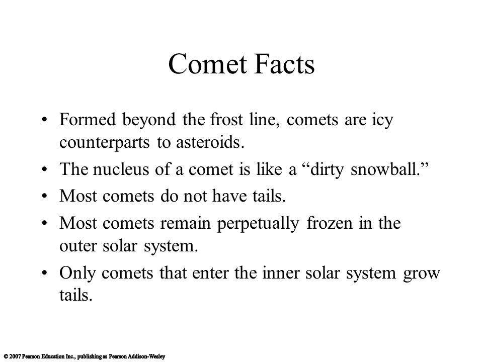 Comet Facts Formed beyond the frost line, comets are icy counterparts to asteroids. The nucleus of a comet is like a dirty snowball.