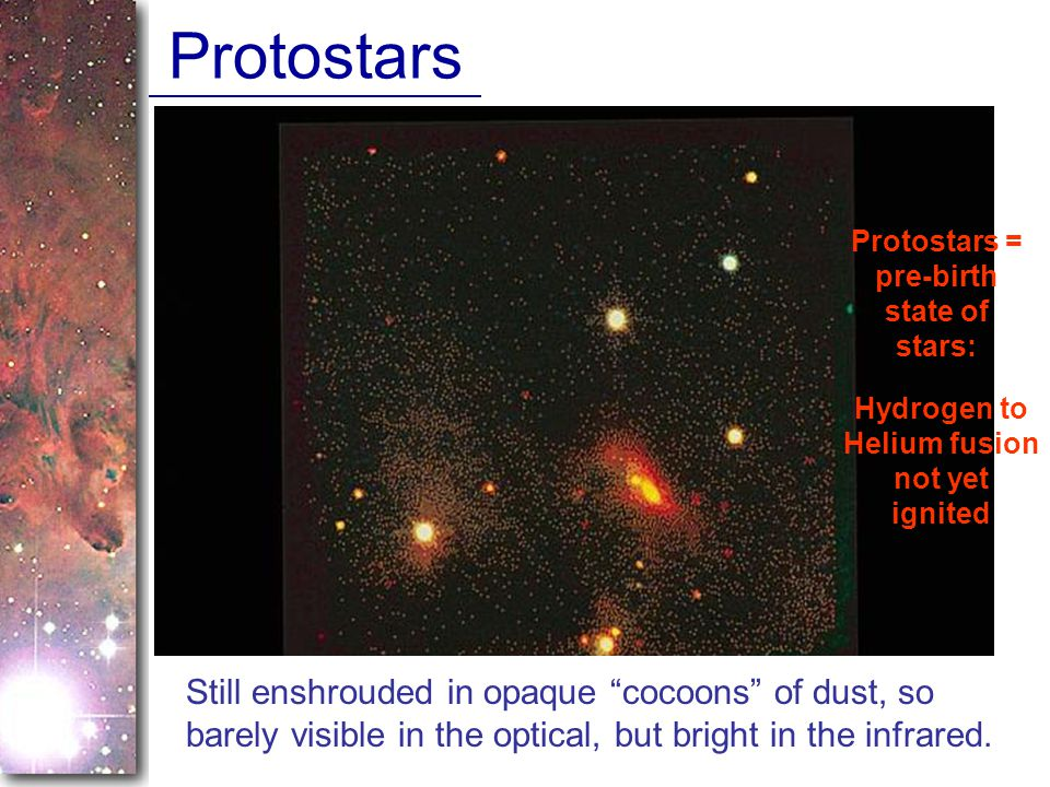 Protostars Protostars = pre-birth state of stars: Hydrogen to Helium fusion not yet ignited.