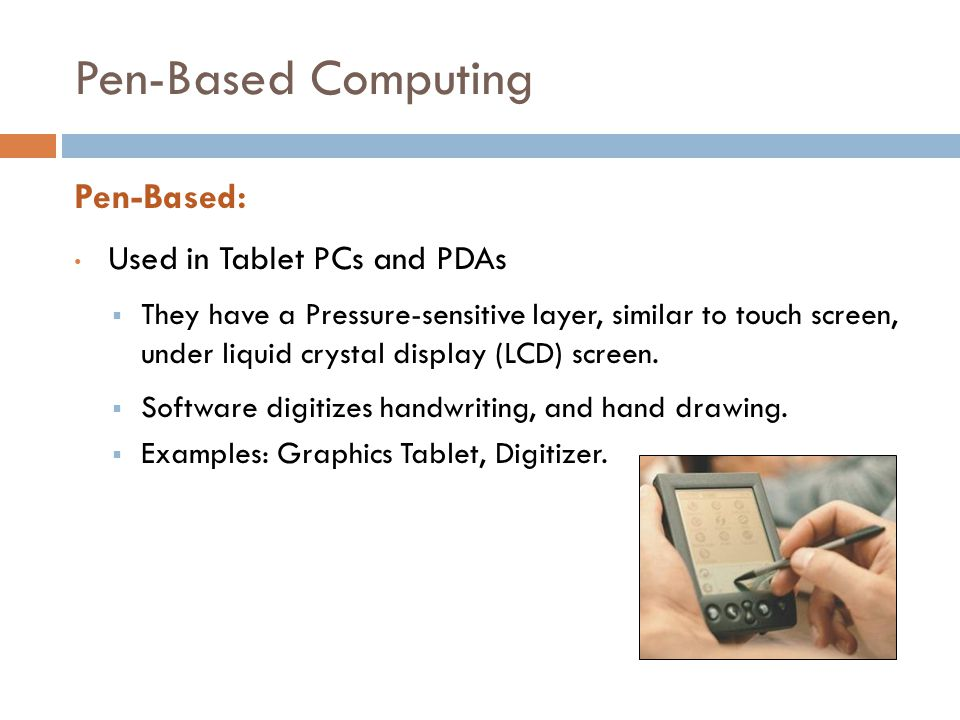 Pen-Based Computing Pen-Based: Used in Tablet PCs and PDAs