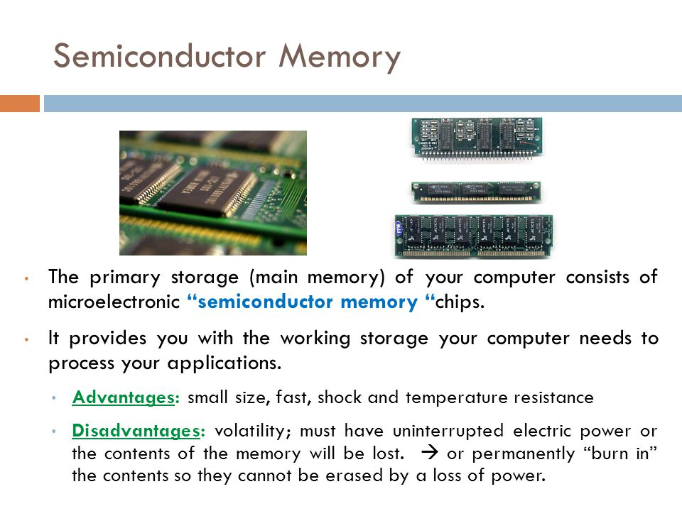 Semiconductor Memory The primary storage (main memory) of your computer consists of microelectronic semiconductor memory chips.