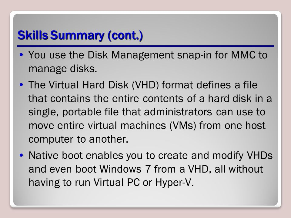 Skills Summary (cont.) You use the Disk Management snap-in for MMC to manage disks.