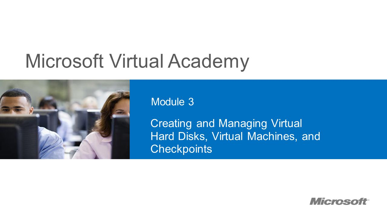 20409A 3: Creating and Managing Virtual Hard Disks, Virtual Machines, and Checkpoints. Module 3.