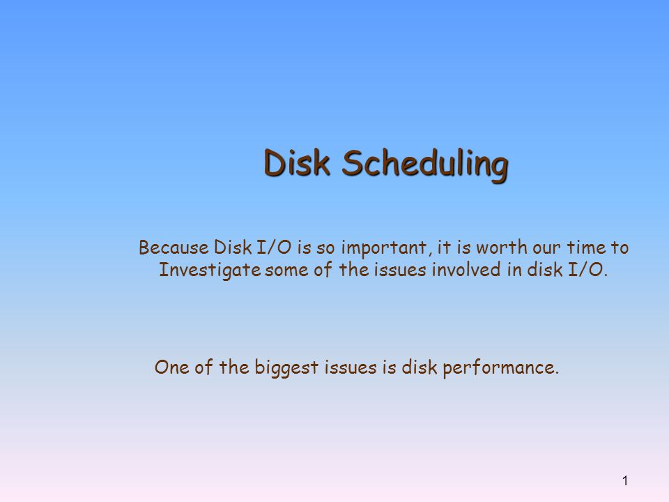 Disk Scheduling Because Disk I/O is so important, it is worth our time to. Investigate some of the issues involved in disk I/O.