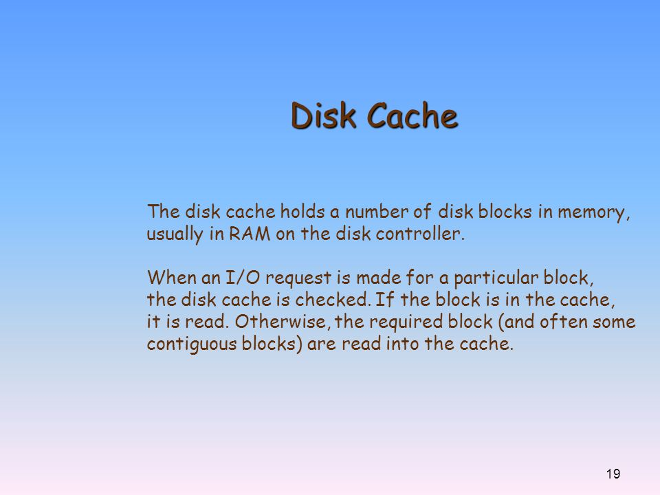 Disk Cache The disk cache holds a number of disk blocks in memory,