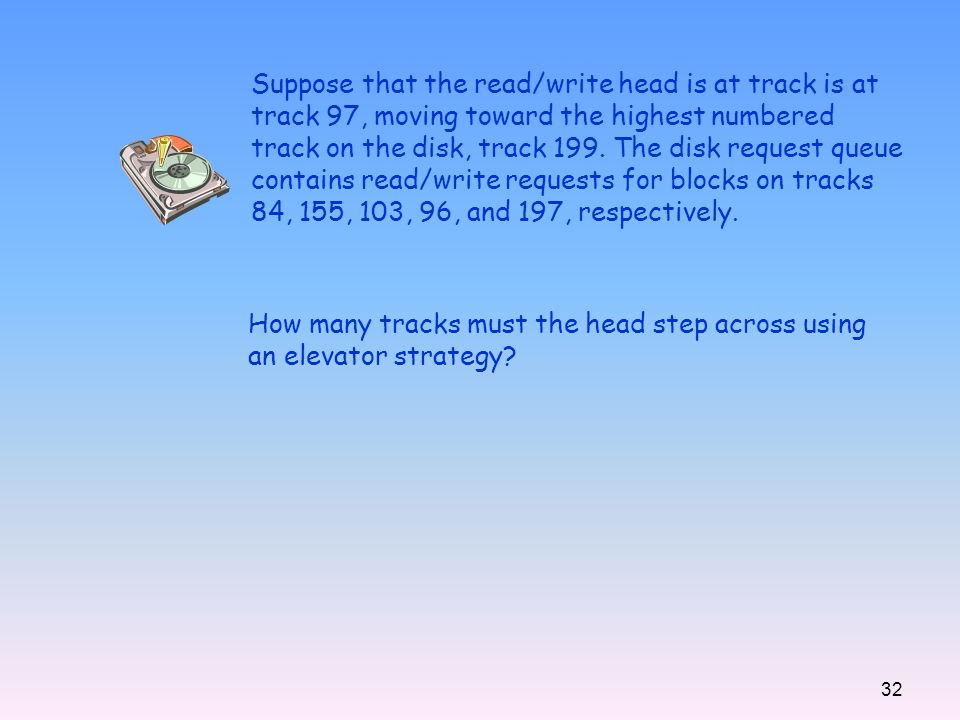 Suppose that the read/write head is at track is at track 97, moving toward the highest numbered track on the disk, track 199. The disk request queue contains read/write requests for blocks on tracks 84, 155, 103, 96, and 197, respectively.