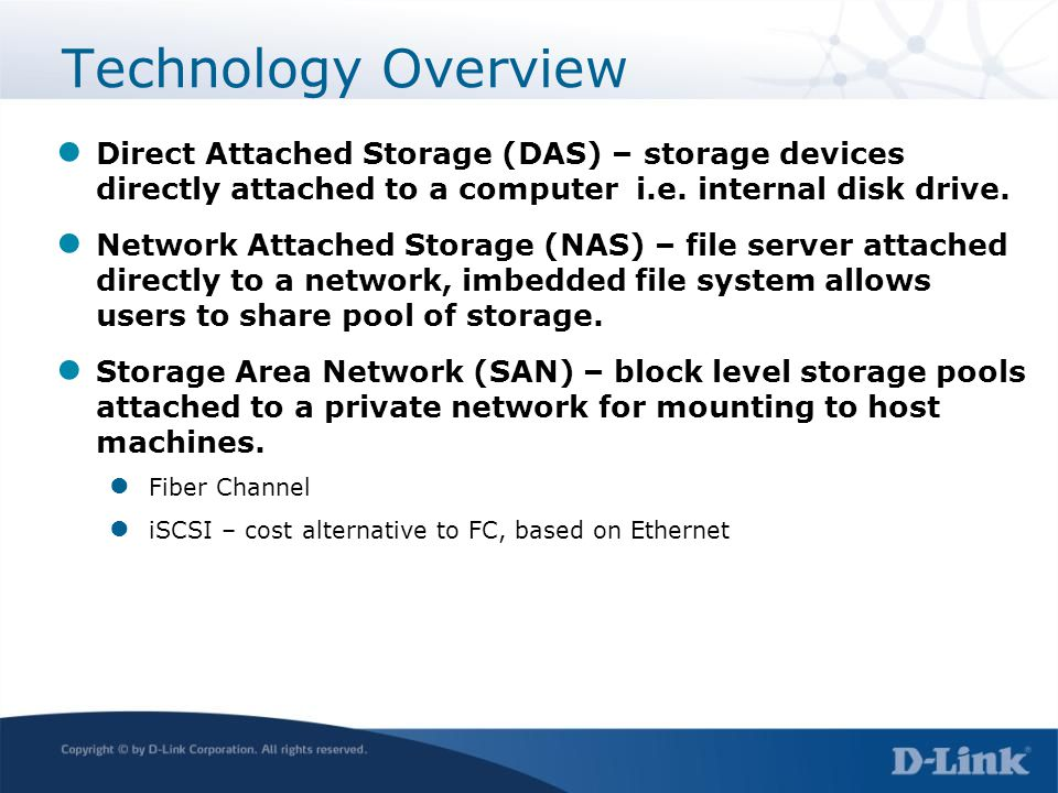 Technology Overview Direct Attached Storage (DAS) – storage devices directly attached to a computer i.e. internal disk drive.