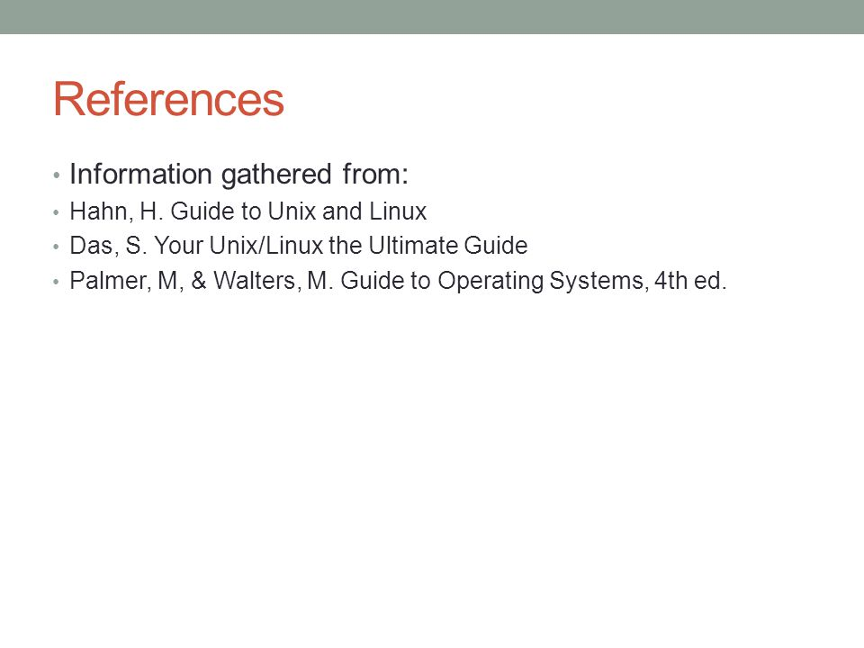 References Information gathered from: Hahn, H. Guide to Unix and Linux
