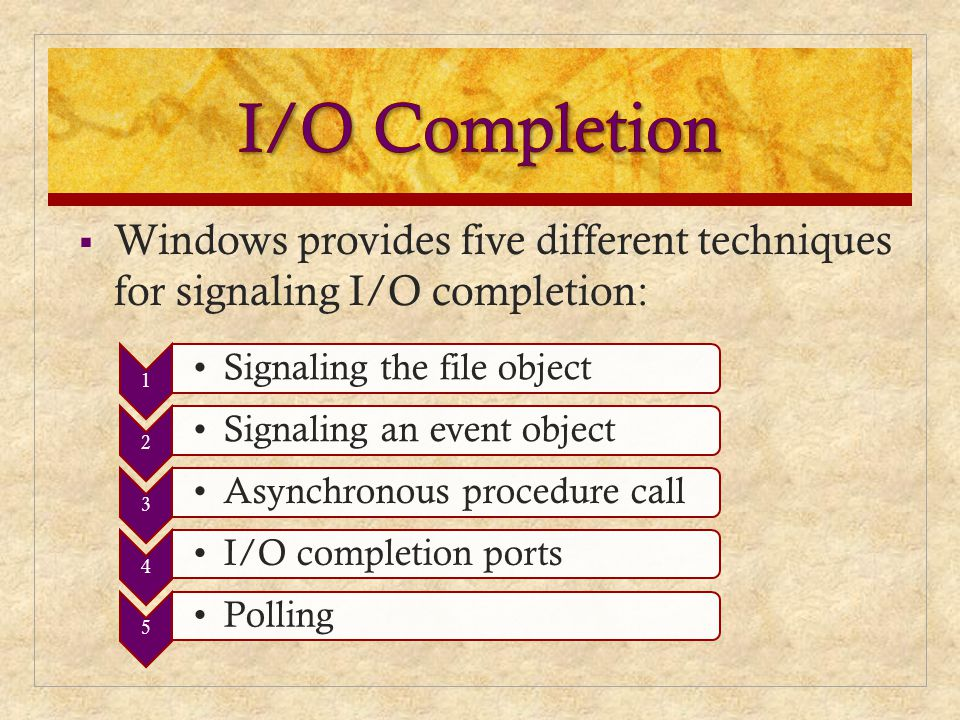 I/O Completion Windows provides five different techniques for signaling I/O completion: 1. Signaling the file object.