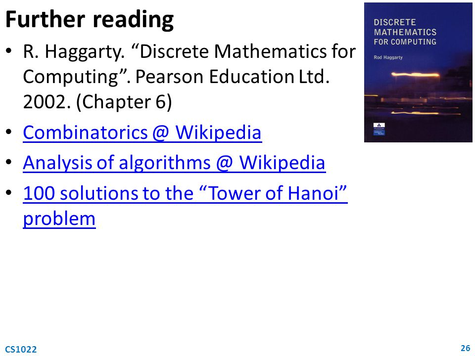 Further reading R. Haggarty. Discrete Mathematics for Computing . Pearson Education Ltd. 2002. (Chapter 6)