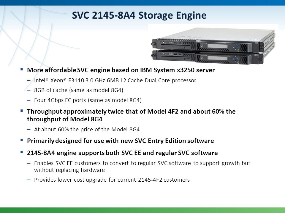 SVC 2145-8A4 Storage Engine More affordable SVC engine based on IBM System x3250 server. Intel® Xeon® E3110 3.0 GHz 6MB L2 Cache Dual-Core processor.