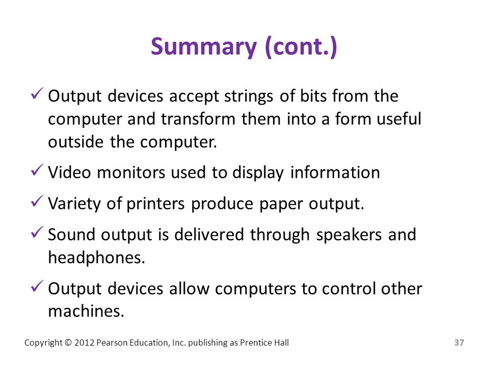 Summary (cont.) Output devices accept strings of bits from the computer and transform them into a form useful outside the computer.
