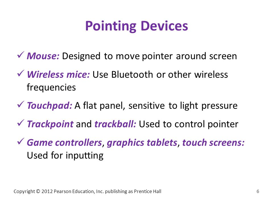 Pointing Devices Mouse: Designed to move pointer around screen