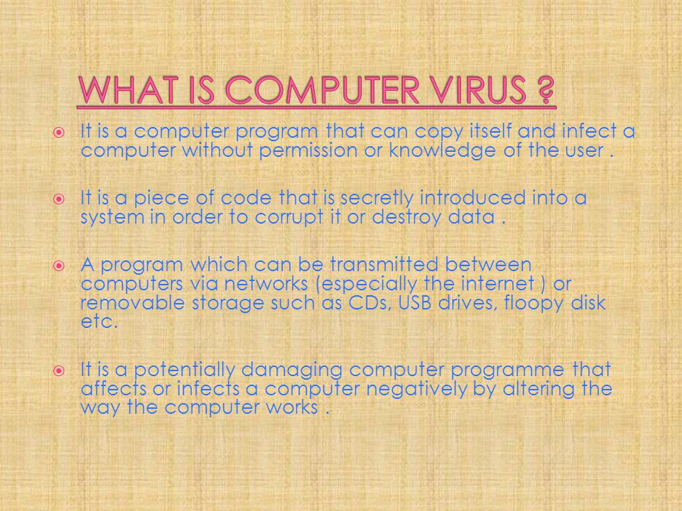 WHAT IS COMPUTER VIRUS It is a computer program that can copy itself and infect a computer without permission or knowledge of the user .