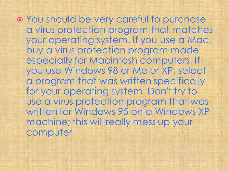You should be very careful to purchase a virus protection program that matches your operating system.