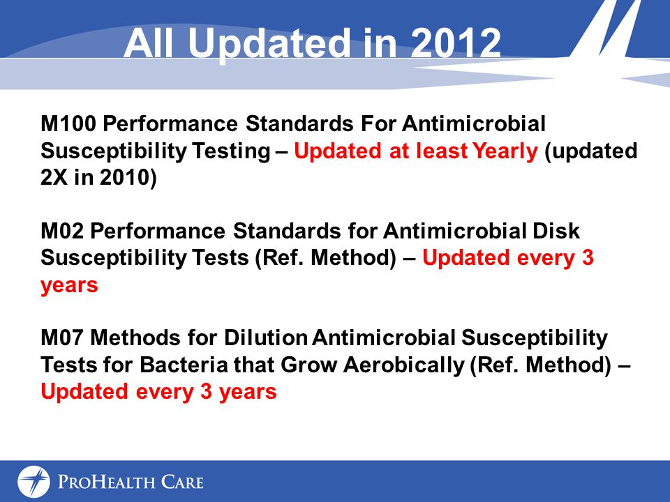 All Updated in 2012 M100 Performance Standards For Antimicrobial Susceptibility Testing – Updated at least Yearly (updated 2X in 2010)