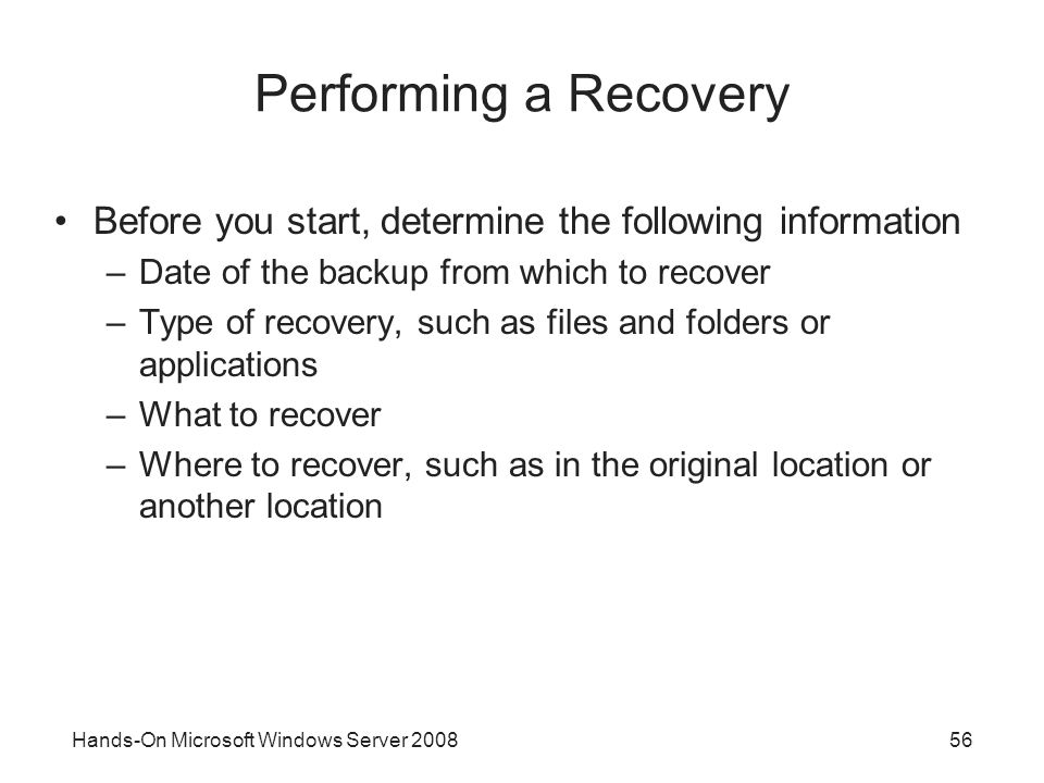 Performing a Recovery Before you start, determine the following information. Date of the backup from which to recover.