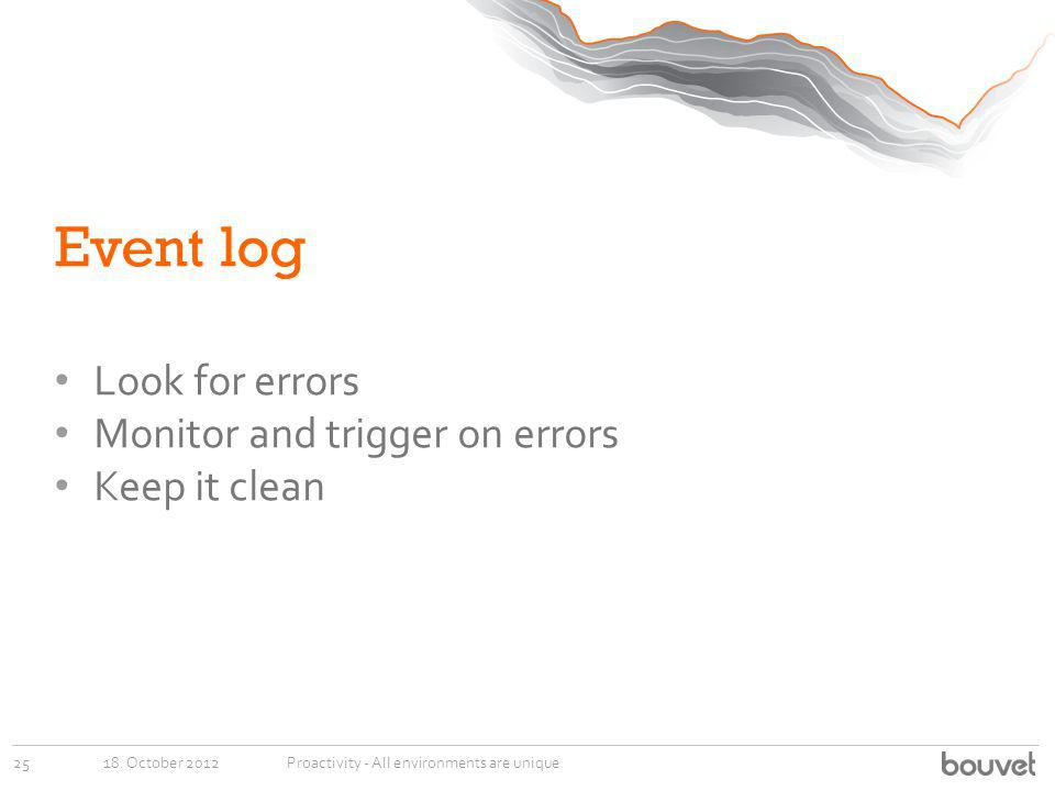 Event log Look for errors Monitor and trigger on errors Keep it clean