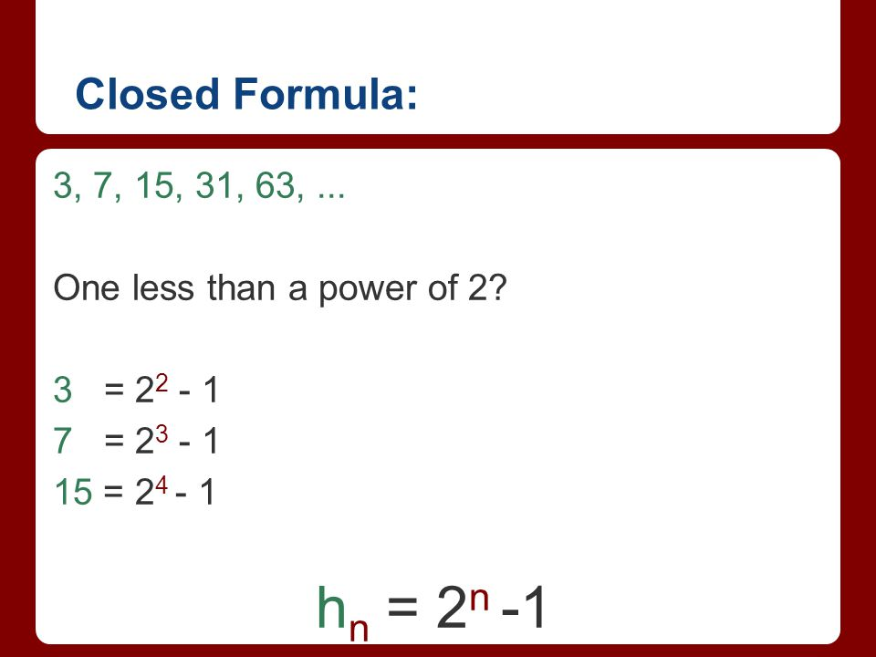 Closed Formula: 3, 7, 15, 31, 63, ... One less than a power of 2 3 = 22 - 1. 7 = 23 - 1. 15 = 24 - 1.