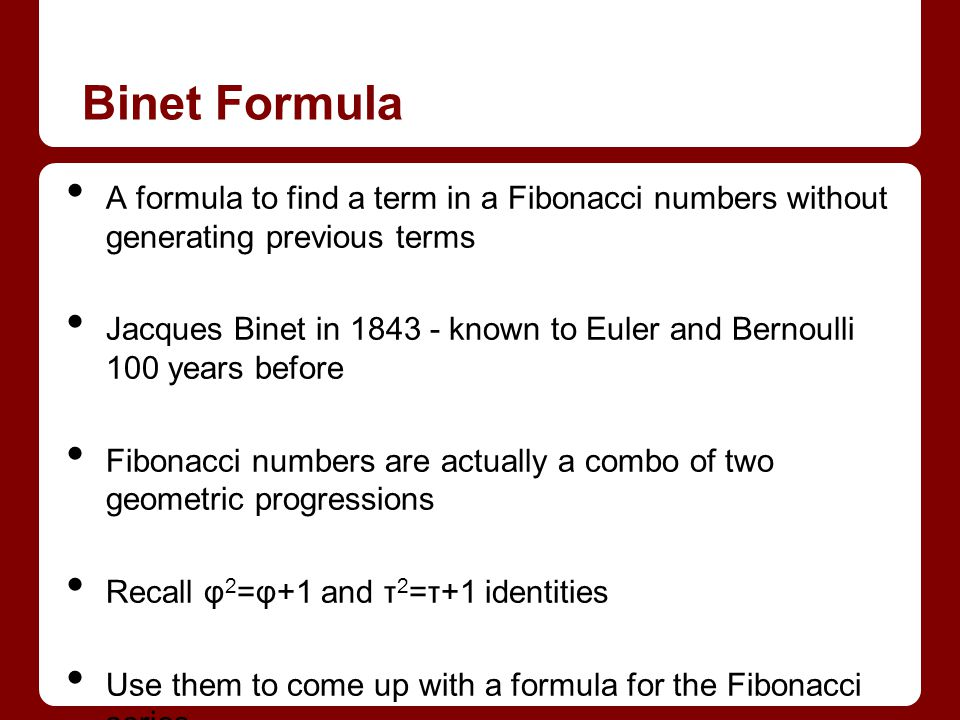 Binet Formula A formula to find a term in a Fibonacci numbers without generating previous terms.