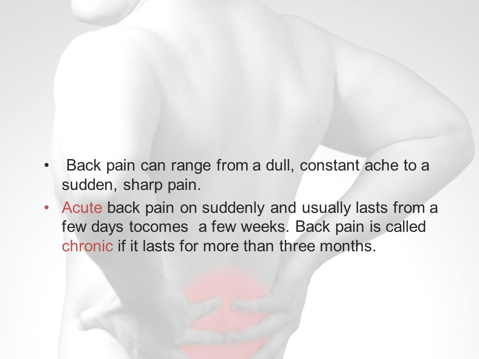 Back pain can range from a dull, constant ache to a sudden, sharp pain.