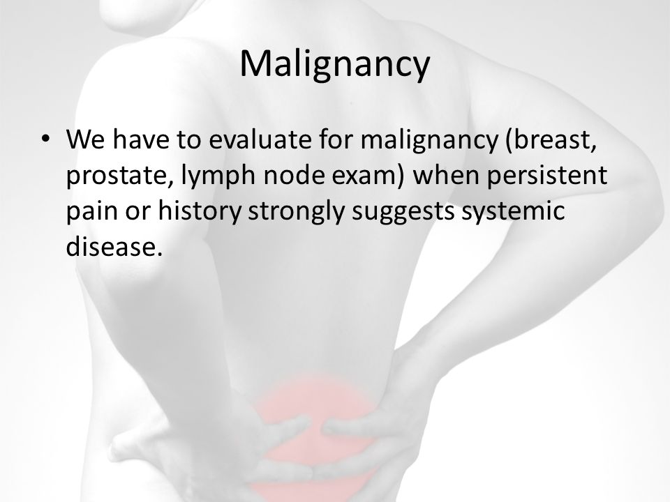 Malignancy We have to evaluate for malignancy (breast, prostate, lymph node exam) when persistent pain or history strongly suggests systemic disease.