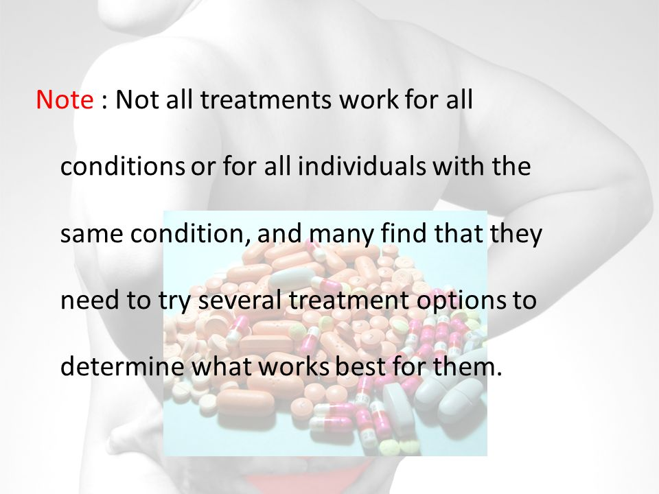 Note : Not all treatments work for all conditions or for all individuals with the same condition, and many find that they need to try several treatment options to determine what works best for them.