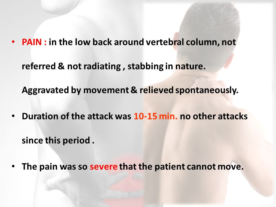 PAIN : in the low back around vertebral column, not referred & not radiating , stabbing in nature. Aggravated by movement & relieved spontaneously.