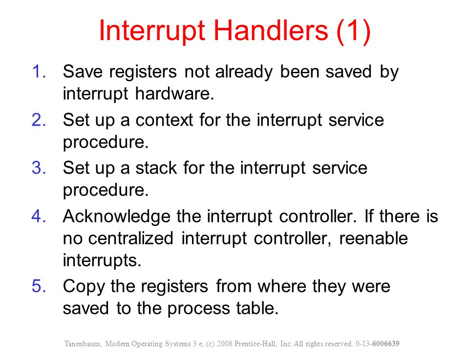 Interrupt Handlers (1) Save registers not already been saved by interrupt hardware. Set up a context for the interrupt service procedure.