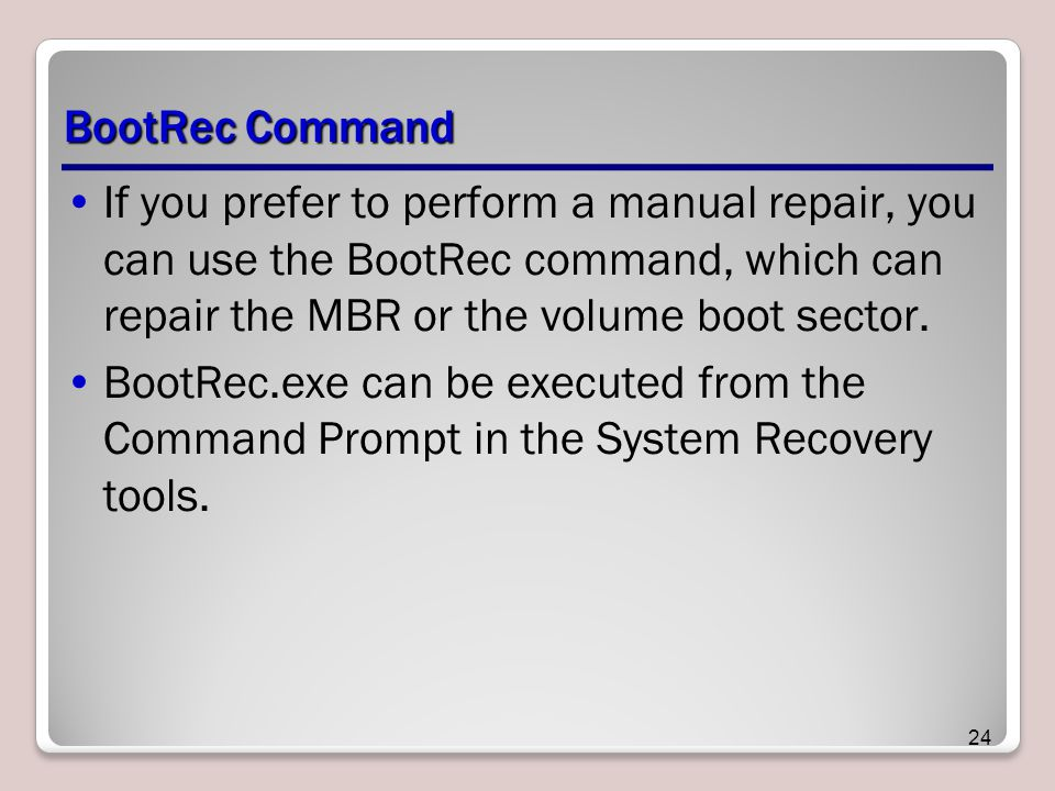 BootRec Command If you prefer to perform a manual repair, you can use the BootRec command, which can repair the MBR or the volume boot sector.