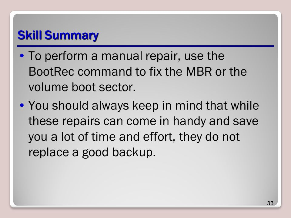 Skill Summary To perform a manual repair, use the BootRec command to fix the MBR or the volume boot sector.