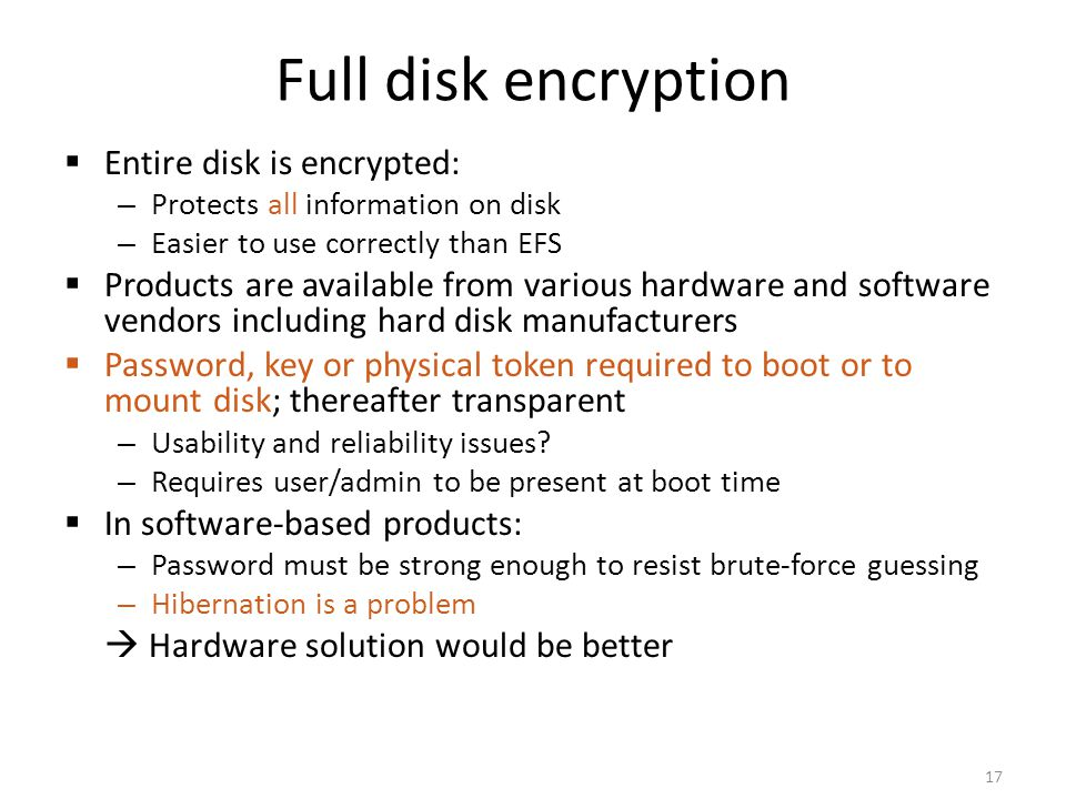 Full disk encryption Entire disk is encrypted: