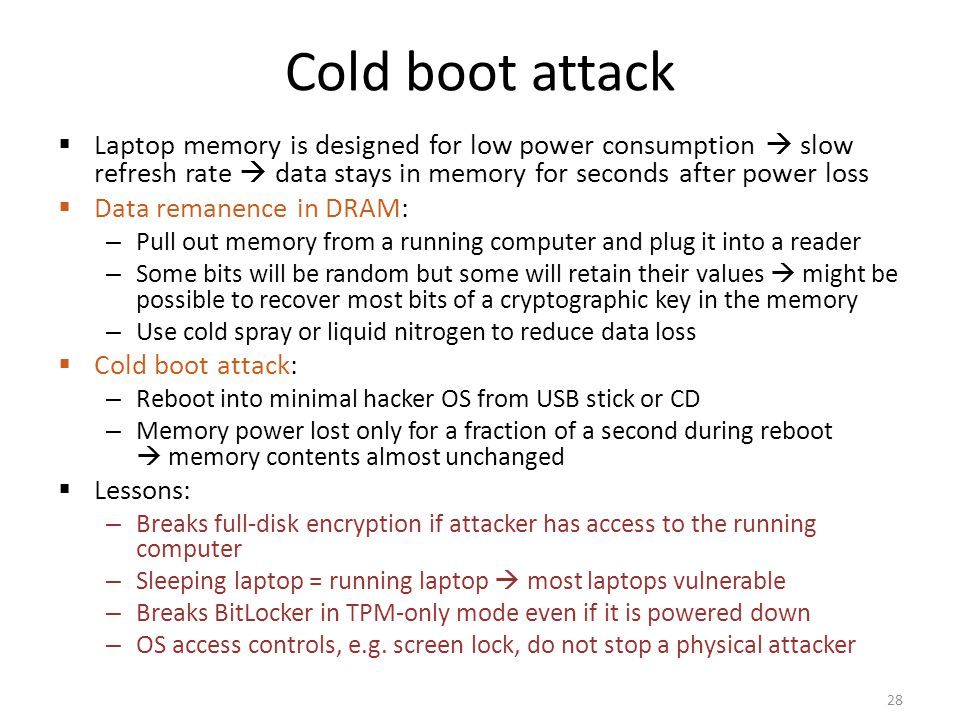 Cold boot attack Laptop memory is designed for low power consumption  slow refresh rate  data stays in memory for seconds after power loss.
