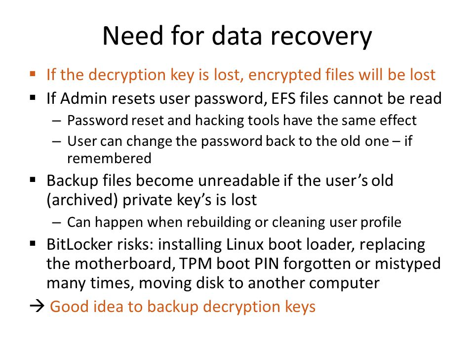Need for data recovery If the decryption key is lost, encrypted files will be lost. If Admin resets user password, EFS files cannot be read.