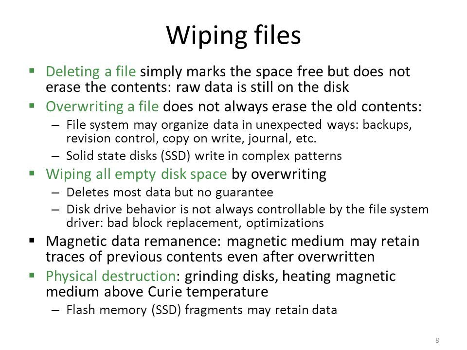 Wiping files Deleting a file simply marks the space free but does not erase the contents: raw data is still on the disk.