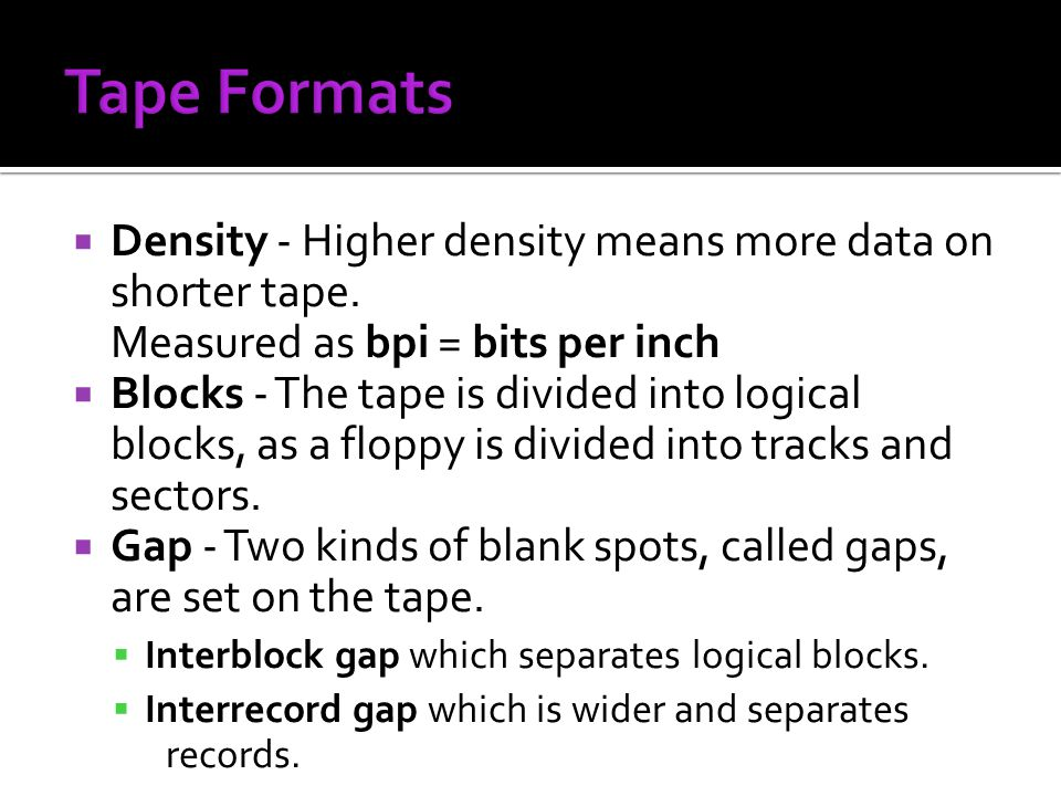 Tape Formats Density - Higher density means more data on shorter tape. Measured as bpi = bits per inch.