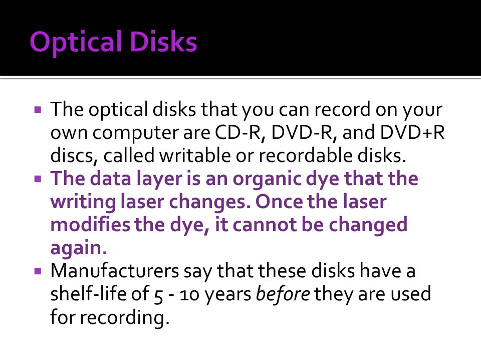 Optical Disks The optical disks that you can record on your own computer are CD-R, DVD-R, and DVD+R discs, called writable or recordable disks.