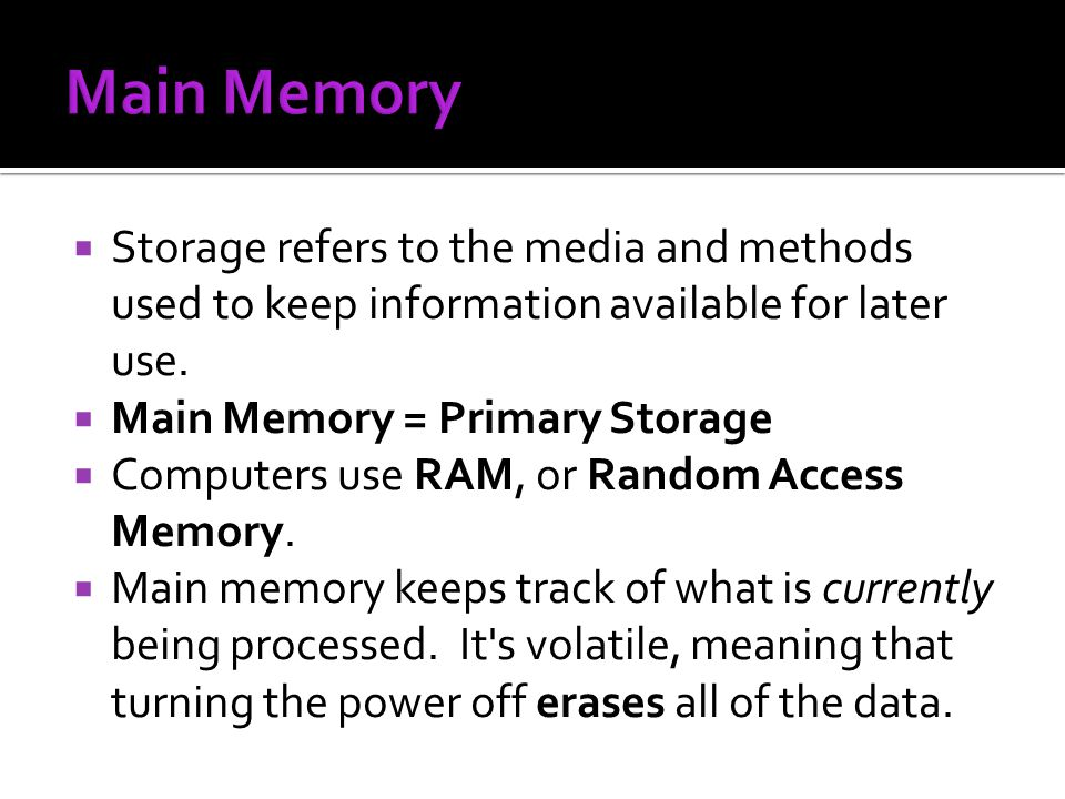 Main Memory Storage refers to the media and methods used to keep information available for later use.