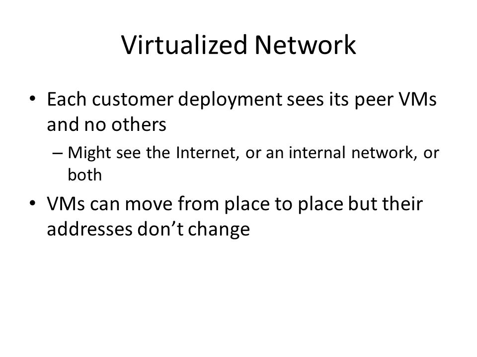 Virtualized Network Each customer deployment sees its peer VMs and no others. Might see the Internet, or an internal network, or both.