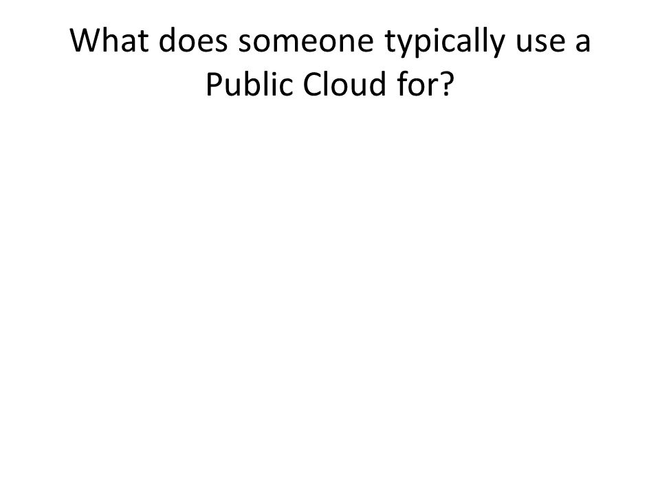 What does someone typically use a Public Cloud for