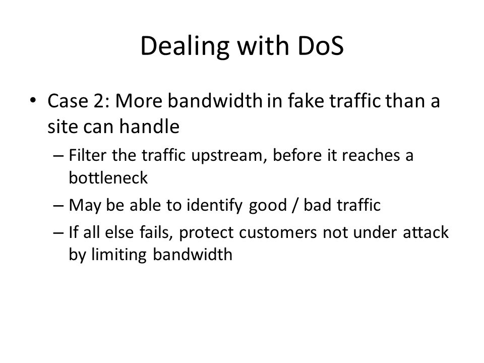 Dealing with DoS Case 2: More bandwidth in fake traffic than a site can handle. Filter the traffic upstream, before it reaches a bottleneck.