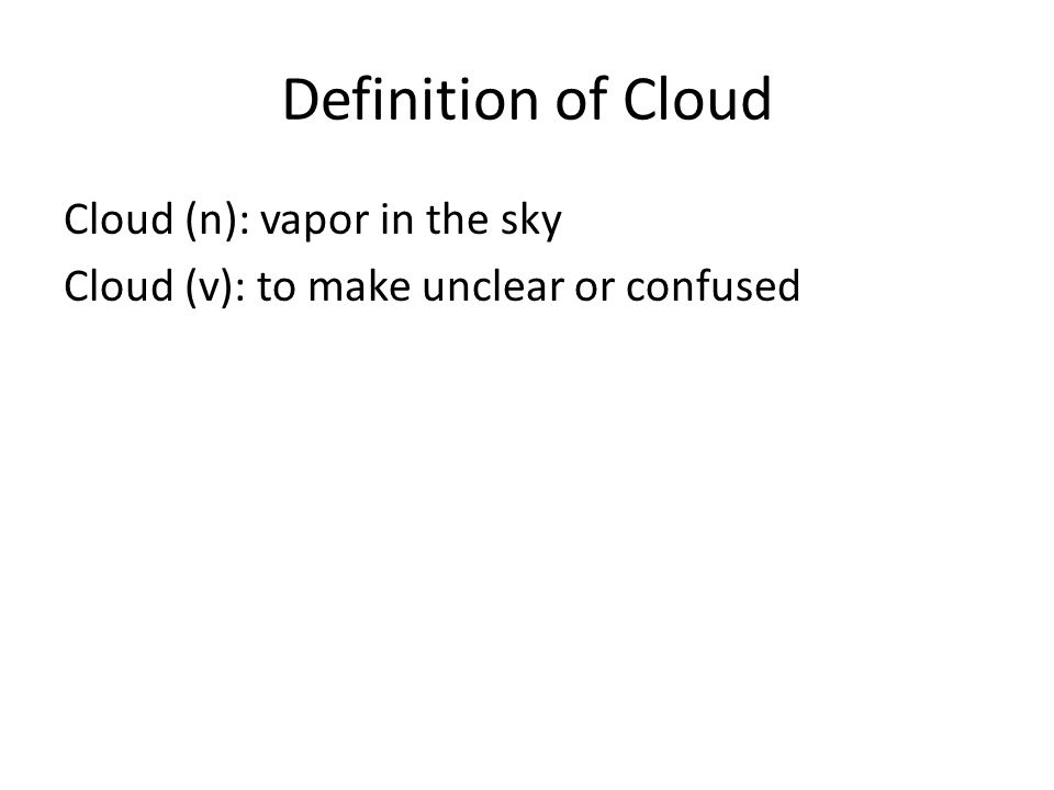 Definition of Cloud Cloud (n): vapor in the sky Cloud (v): to make unclear or confused