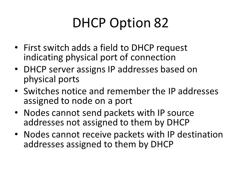 DHCP Option 82 First switch adds a field to DHCP request indicating physical port of connection.