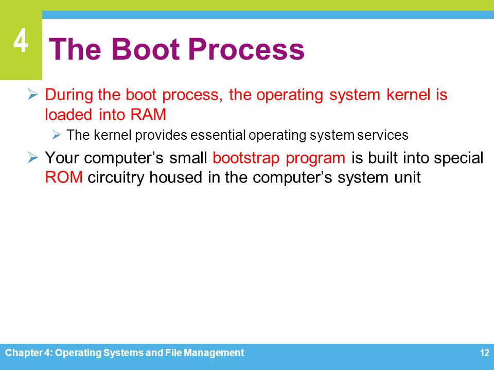 The Boot Process During the boot process, the operating system kernel is loaded into RAM. The kernel provides essential operating system services.