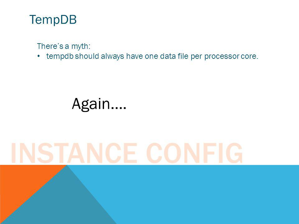 Instance Config Again…. TempDB There's a myth: