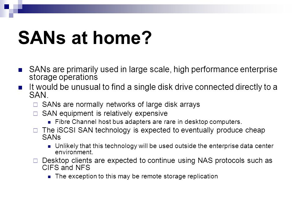 SANs at home SANs are primarily used in large scale, high performance enterprise storage operations.